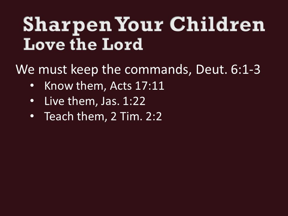 We must keep the commands, Deut. 6:1-3 Know them, Acts 17:11 Live them, Jas.