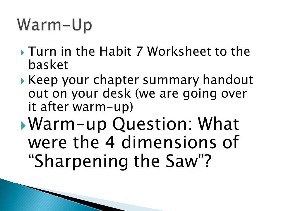  Turn in the Habit 7 Worksheet to the basket  Keep your chapter summary handout out on your desk (we are going over it after warm-up)  Warm-up Question: What were the 4 dimensions of Sharpening the Saw