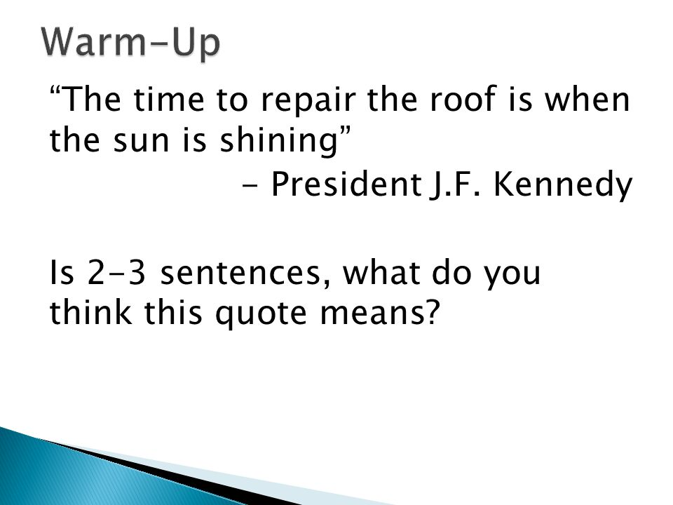 """""""The time to repair the roof is when the sun is shining"""" - President J.F. Kennedy Is 2-3 sentences, what do you think this quote means?"""