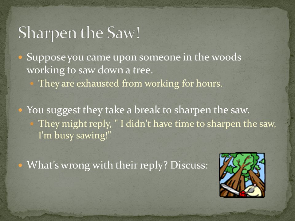 Suppose you came upon someone in the woods working to saw down a tree. They are exhausted from working for hours. You suggest they take a break to sha