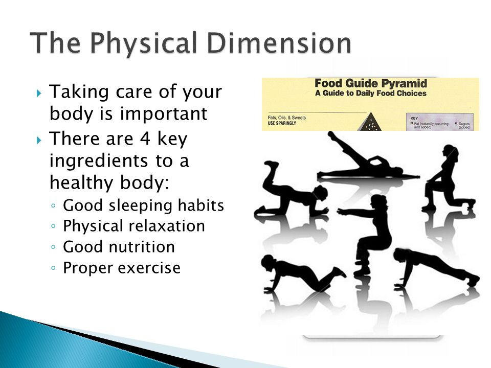  Taking care of your body is important  There are 4 key ingredients to a healthy body: ◦ Good sleeping habits ◦ Physical relaxation ◦ Good nutrition ◦ Proper exercise