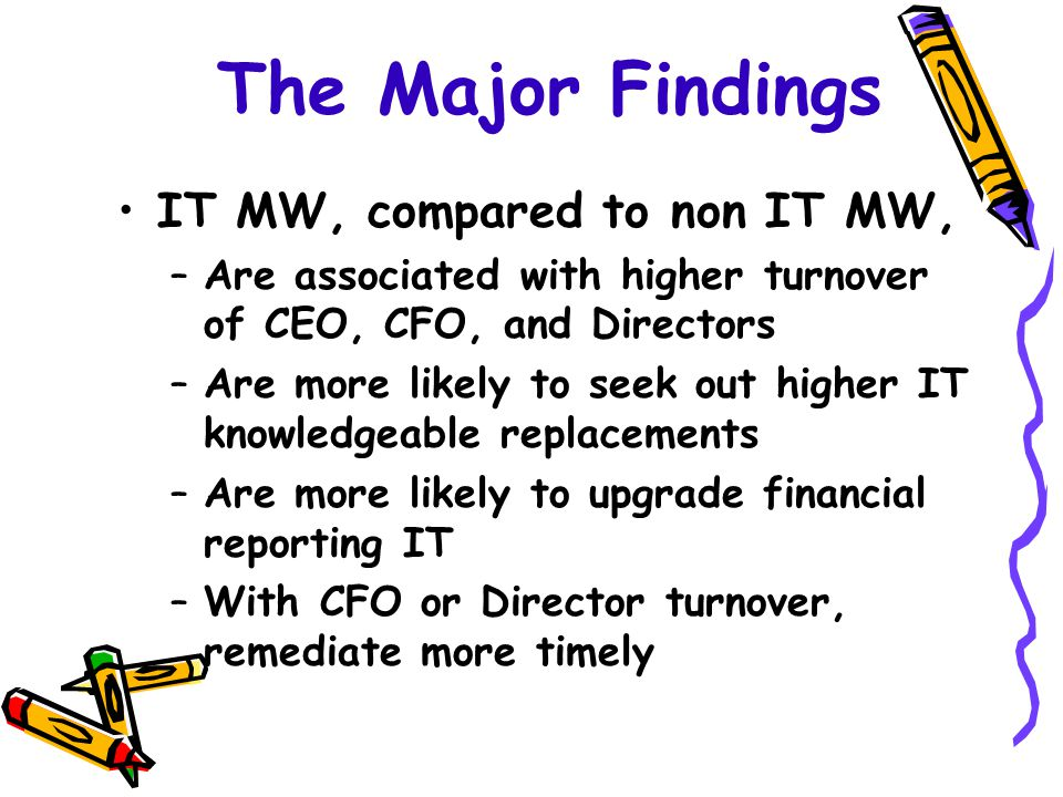 The Major Findings IT MW, compared to non IT MW, –Are associated with higher turnover of CEO, CFO, and Directors –Are more likely to seek out higher IT knowledgeable replacements –Are more likely to upgrade financial reporting IT –With CFO or Director turnover, remediate more timely