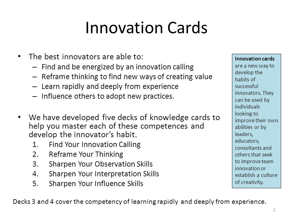 Innovation Cards The best innovators are able to: – Find and be energized by an innovation calling – Reframe thinking to find new ways of creating value – Learn rapidly and deeply from experience – Influence others to adopt new practices.