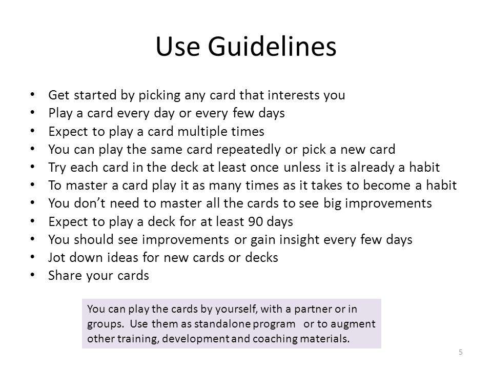 Use Guidelines Get started by picking any card that interests you Play a card every day or every few days Expect to play a card multiple times You can play the same card repeatedly or pick a new card Try each card in the deck at least once unless it is already a habit To master a card play it as many times as it takes to become a habit You don't need to master all the cards to see big improvements Expect to play a deck for at least 90 days You should see improvements or gain insight every few days Jot down ideas for new cards or decks Share your cards 5 You can play the cards by yourself, with a partner or in groups.