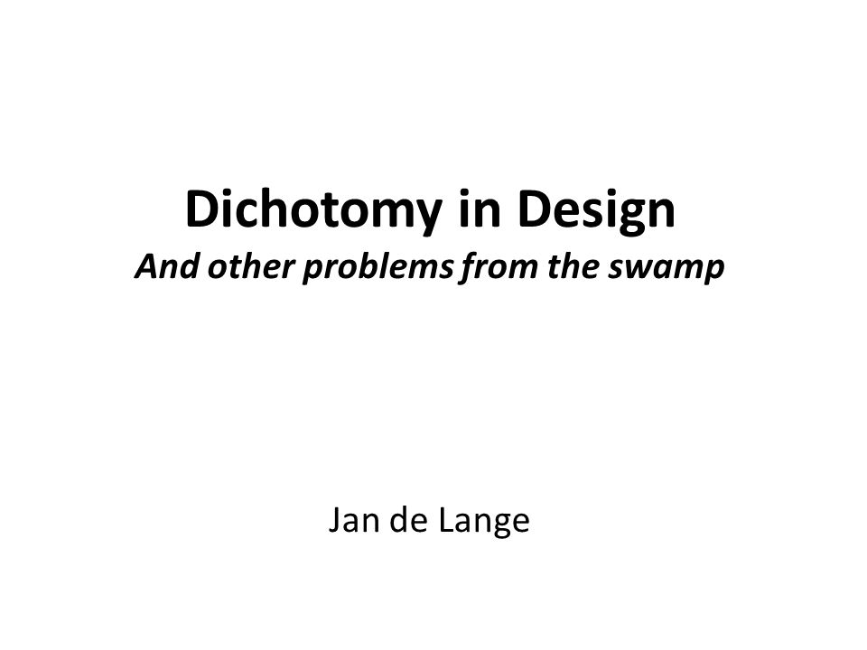 Dichotomy in Design And other problems from the swamp Jan de Lange