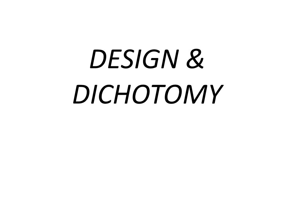 DESIGN & DICHOTOMY