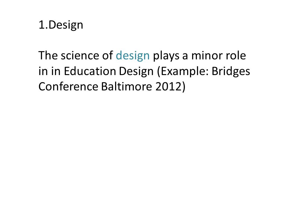 1.Design The science of design plays a minor role in in Education Design (Example: Bridges Conference Baltimore 2012)