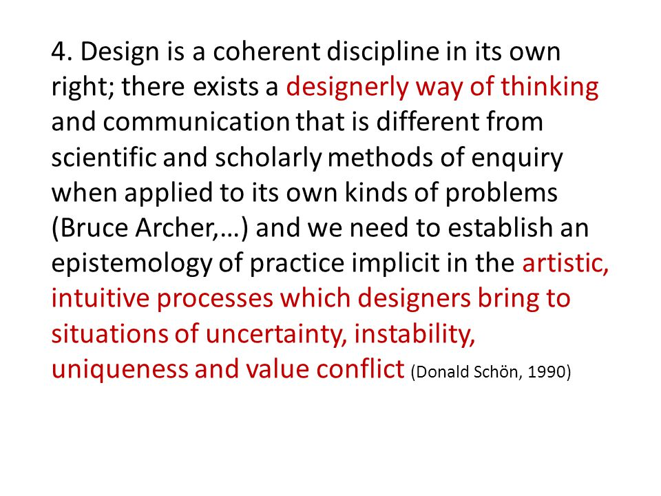 4. Design is a coherent discipline in its own right; there exists a designerly way of thinking and communication that is different from scientific and