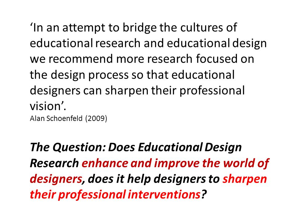 'In an attempt to bridge the cultures of educational research and educational design we recommend more research focused on the design process so that educational designers can sharpen their professional vision'.