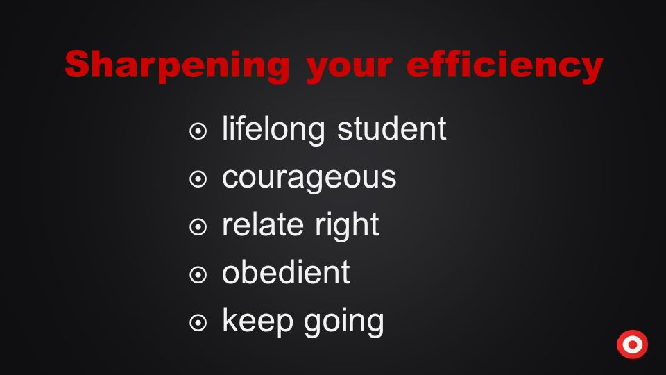  lifelong student  courageous  relate right  obedient  keep going Sharpening your efficiency