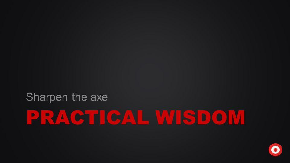 PRACTICAL WISDOM Sharpen the axe