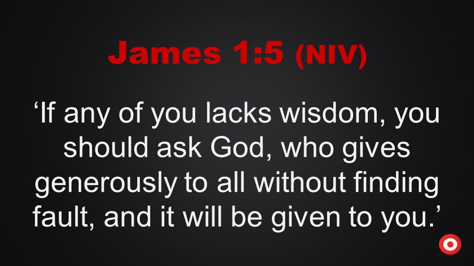 'If any of you lacks wisdom, you should ask God, who gives generously to all without finding fault, and it will be given to you.' James 1:5 (NIV)