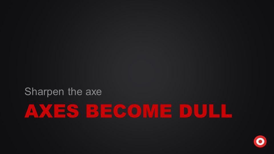 AXES BECOME DULL Sharpen the axe