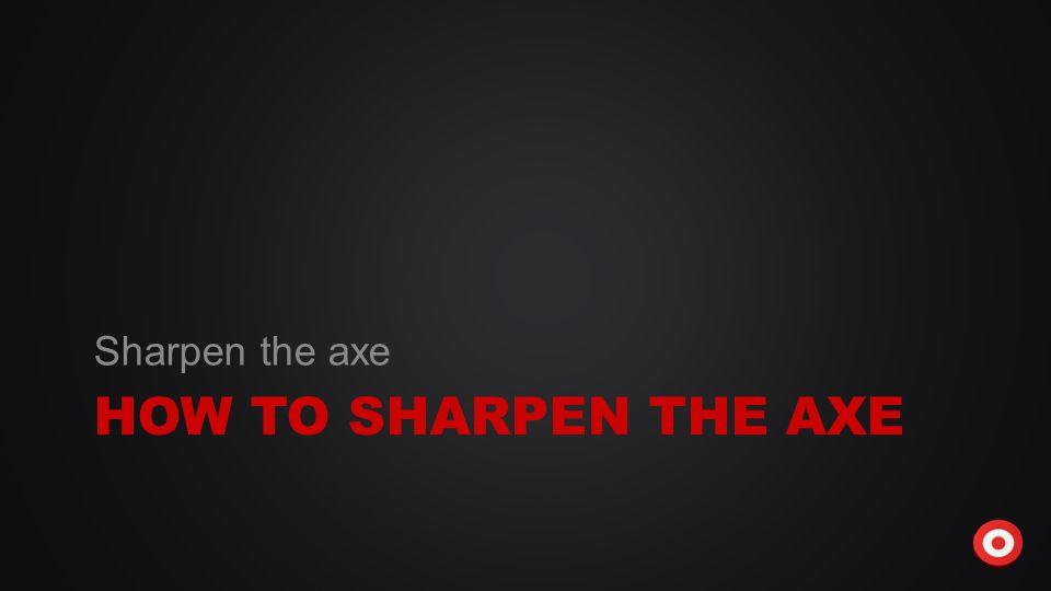 HOW TO SHARPEN THE AXE Sharpen the axe