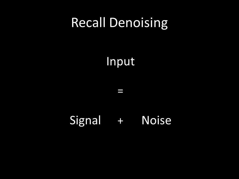 Recall Denoising Input = Signal + Noise