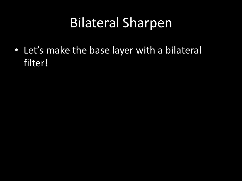 Bilateral Sharpen Let's make the base layer with a bilateral filter!