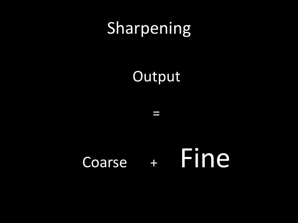 Sharpening Output = Coarse + Fine