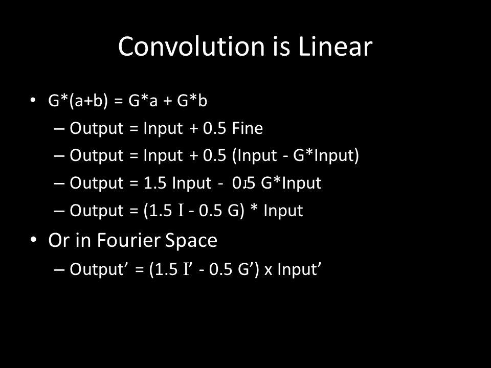 Convolution is Linear G*(a+b) = G*a + G*b – Output = Input + 0.5 Fine – Output = Input + 0.5 (Input - G*Input) – Output = 1.5 Input - 0.5 G*Input – Output = (1.5 I - 0.5 G) * Input Or in Fourier Space – Output' = (1.5 I ' - 0.5 G') x Input' I