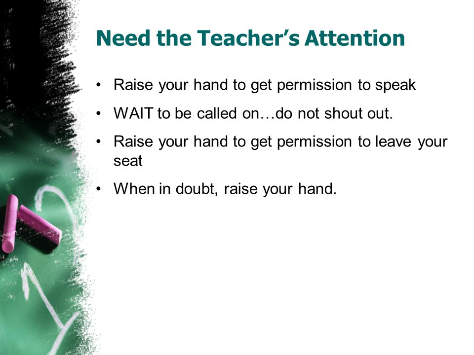 Need the Teacher's Attention Raise your hand to get permission to speak WAIT to be called on…do not shout out.