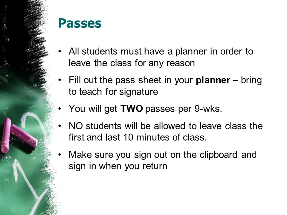 Passes All students must have a planner in order to leave the class for any reason Fill out the pass sheet in your planner – bring to teach for signature You will get TWO passes per 9-wks.