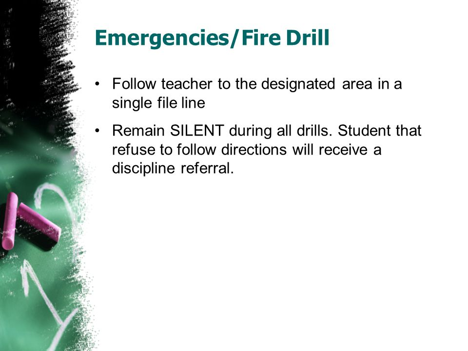 Emergencies/Fire Drill Follow teacher to the designated area in a single file line Remain SILENT during all drills.