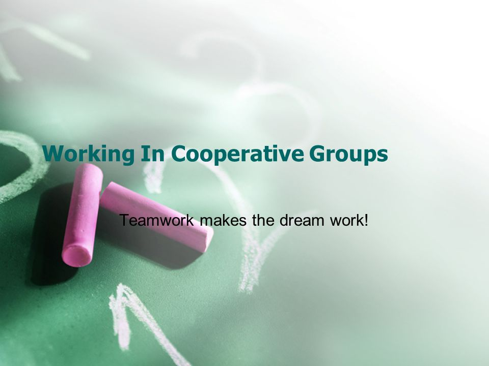 Working In Cooperative Groups Teamwork makes the dream work!