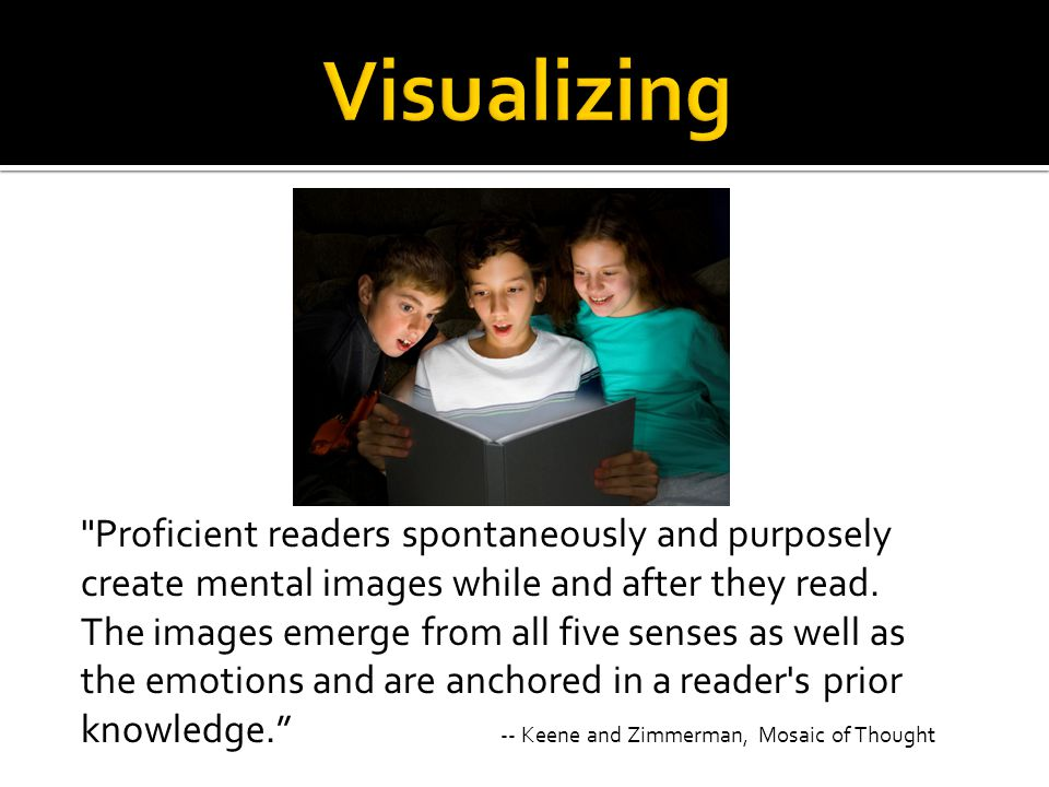 Proficient readers spontaneously and purposely create mental images while and after they read.
