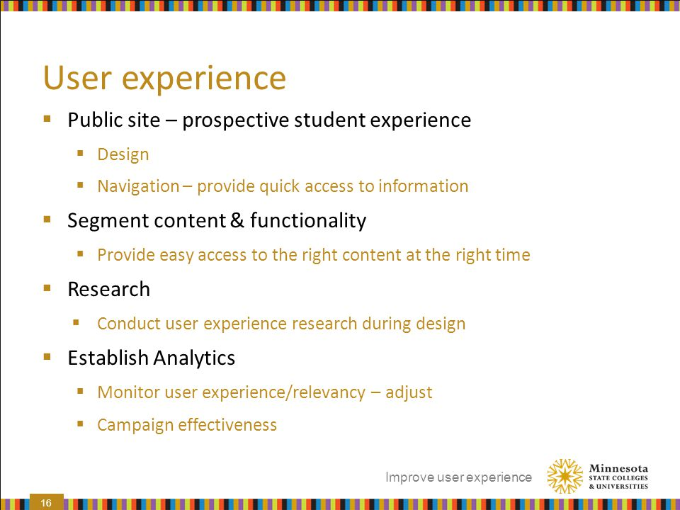 User experience  Public site – prospective student experience  Design  Navigation – provide quick access to information  Segment content & functio
