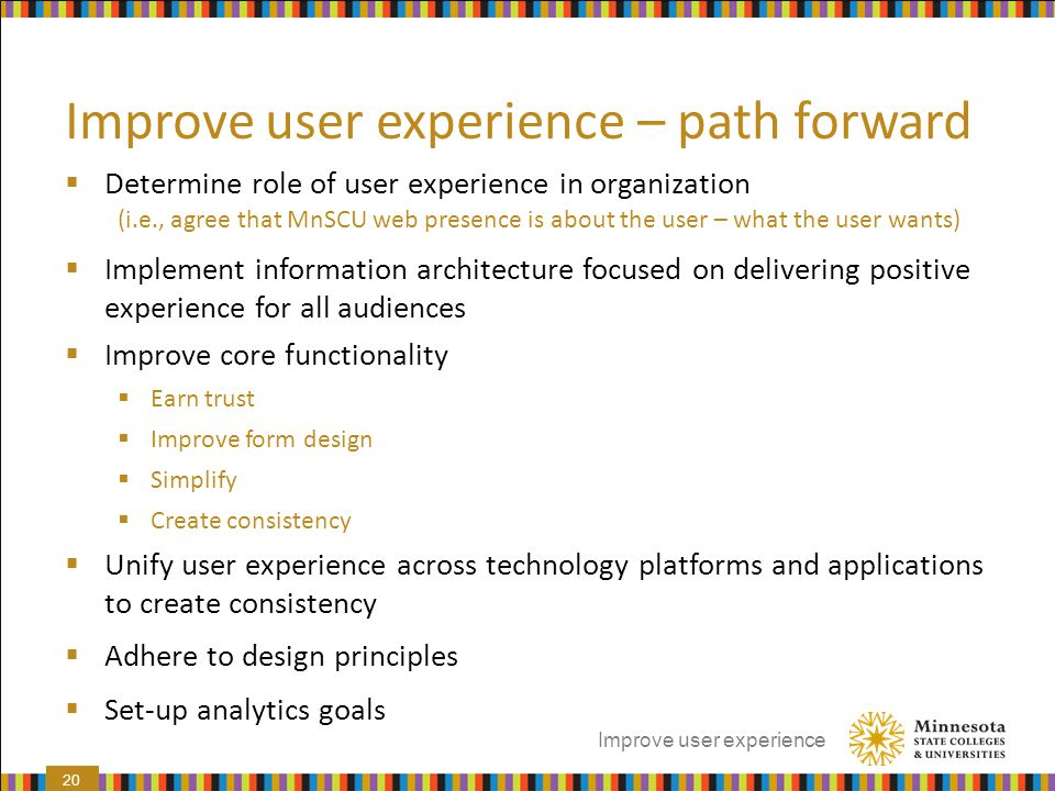 Improve user experience – path forward  Determine role of user experience in organization (i.e., agree that MnSCU web presence is about the user – wh