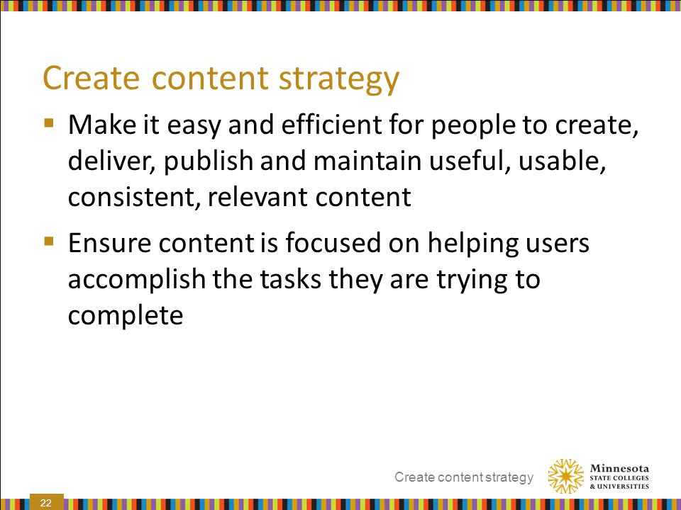 Create content strategy  Make it easy and efficient for people to create, deliver, publish and maintain useful, usable, consistent, relevant content