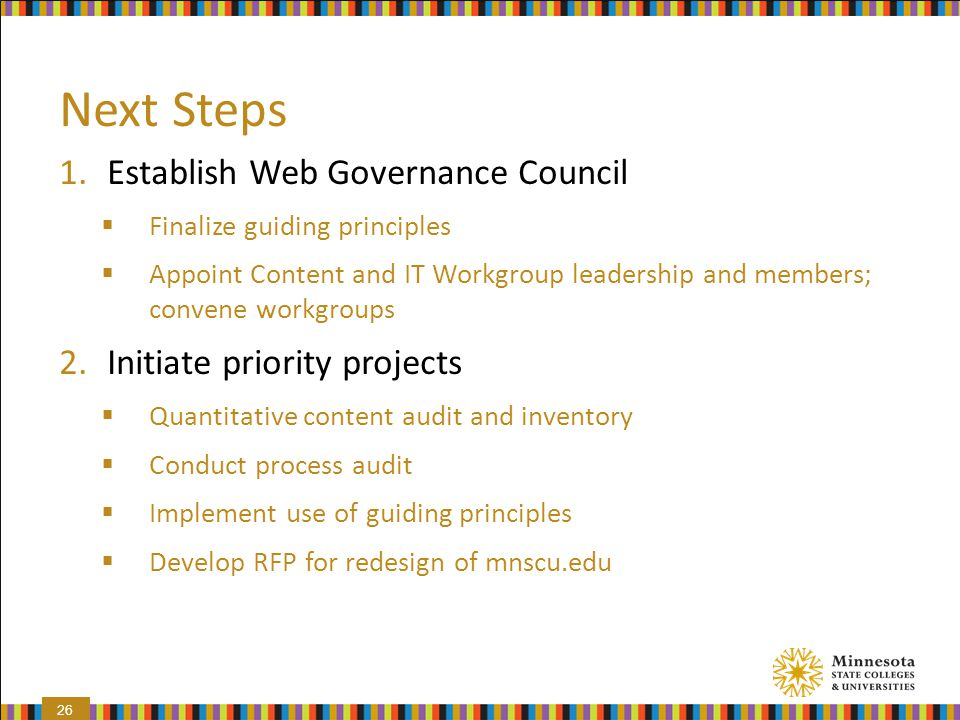 Next Steps 1.Establish Web Governance Council  Finalize guiding principles  Appoint Content and IT Workgroup leadership and members; convene workgro