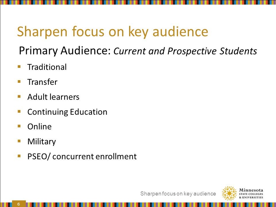 Sharpen focus on key audience Primary Audience: Current and Prospective Students  Traditional  Transfer  Adult learners  Continuing Education  On