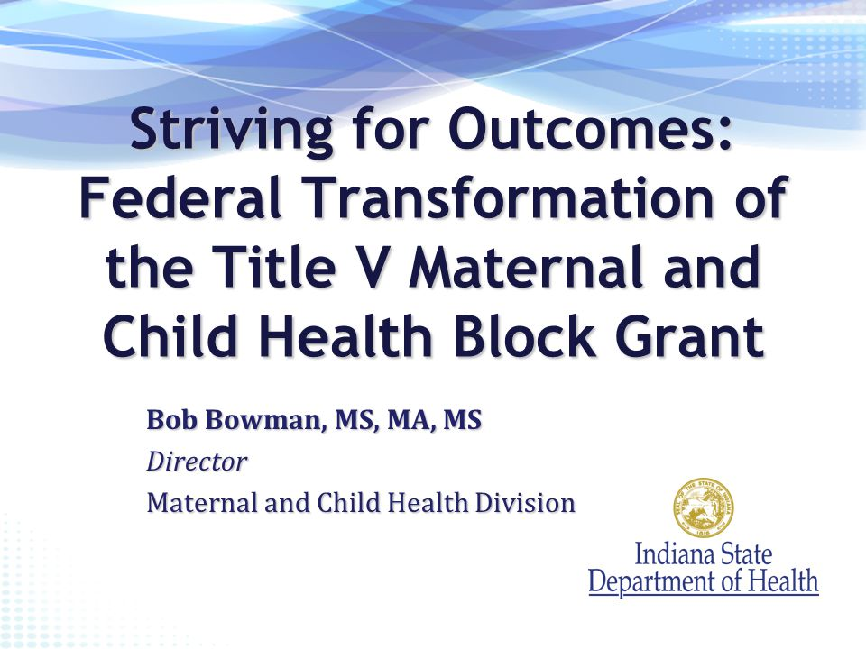 Striving for Outcomes: Federal Transformation of the Title V Maternal and Child Health Block Grant Bob Bowman, MS, MA, MS Director Maternal and Child Health Division