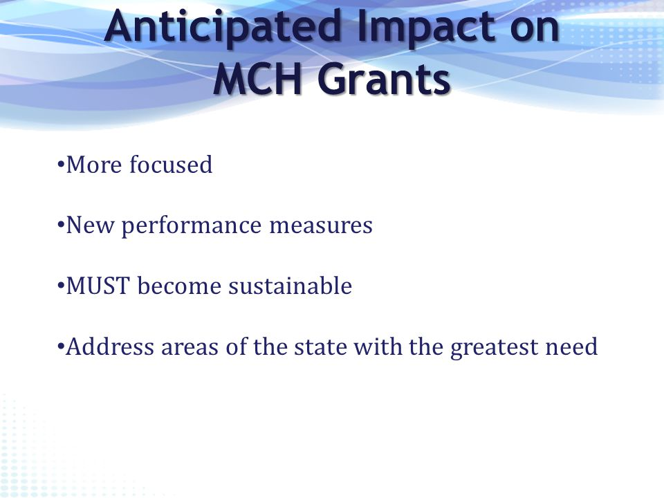 Anticipated Impact on MCH Grants More focused New performance measures MUST become sustainable Address areas of the state with the greatest need
