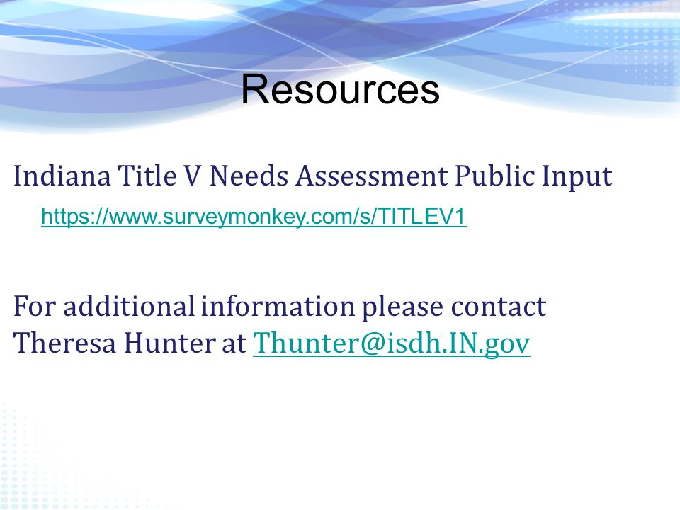 Resources https://www.surveymonkey.com/s/TITLEV1 Indiana Title V Needs Assessment Public Input For additional information please contact Theresa Hunter at Thunter@isdh.IN.govThunter@isdh.IN.gov