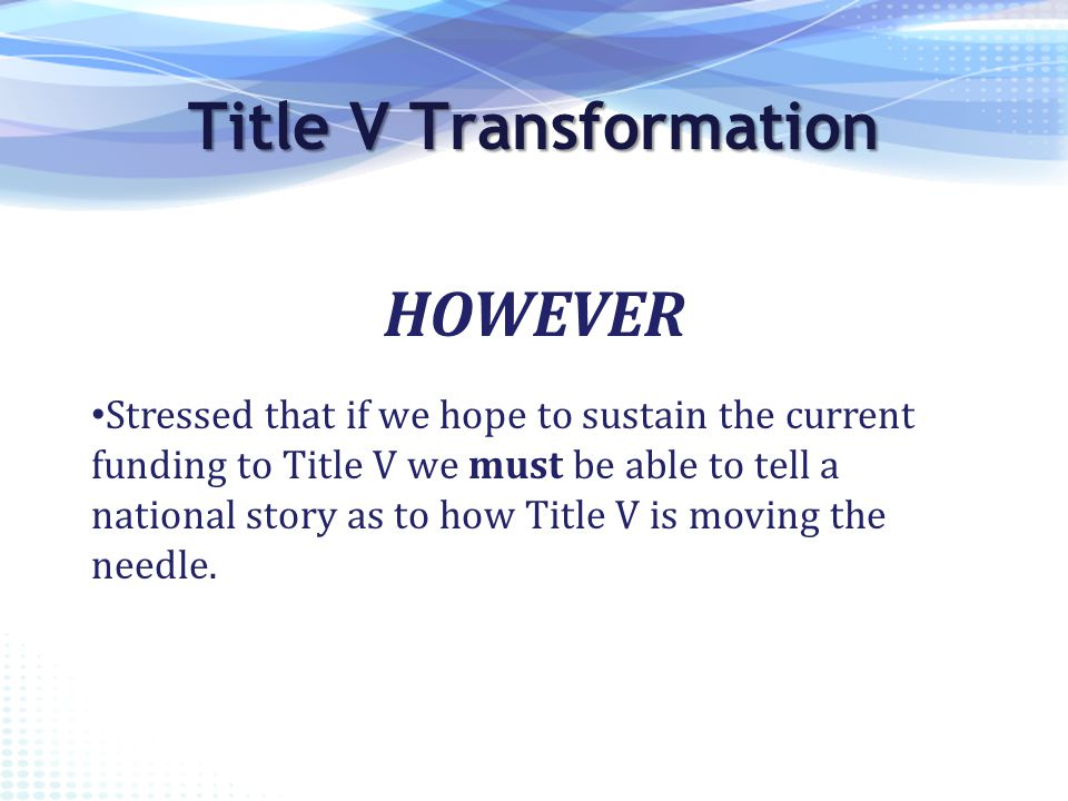 Stressed that if we hope to sustain the current funding to Title V we must be able to tell a national story as to how Title V is moving the needle.