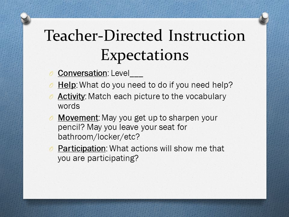 Teacher-Directed Instruction Expectations O Conversation: Level___ O Help: What do you need to do if you need help.