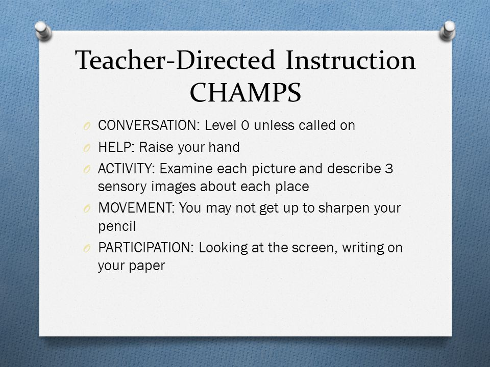 Teacher-Directed Instruction CHAMPS O CONVERSATION: Level 0 unless called on O HELP: Raise your hand O ACTIVITY: Examine each picture and describe 3 sensory images about each place O MOVEMENT: You may not get up to sharpen your pencil O PARTICIPATION: Looking at the screen, writing on your paper