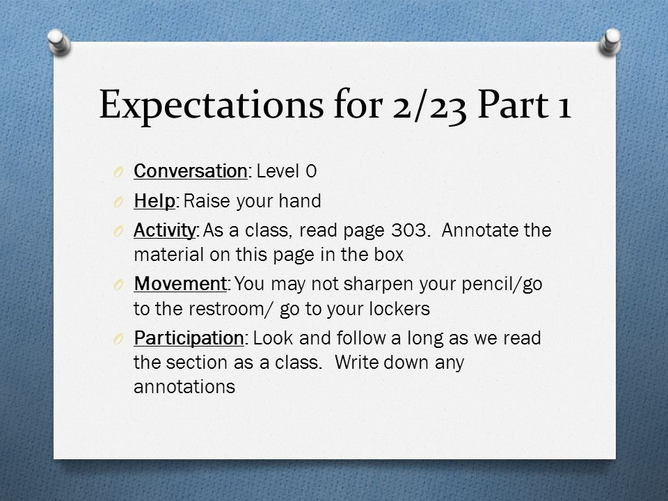 Expectations for 2/23 Part 1 O Conversation: Level 0 O Help: Raise your hand O Activity: As a class, read page 303.