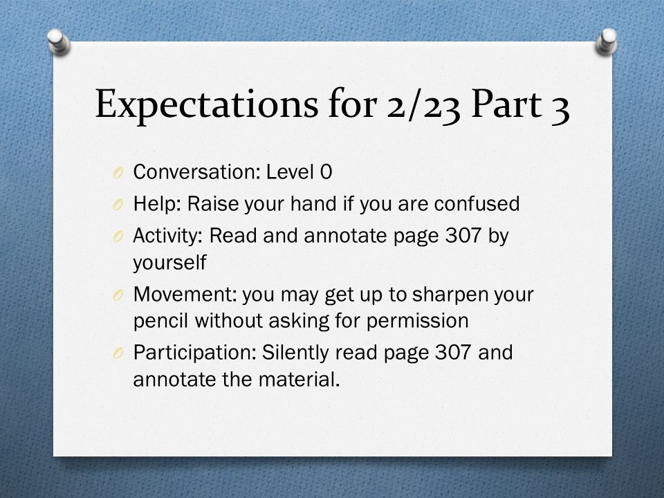 Expectations for 2/23 Part 3 O Conversation: Level 0 O Help: Raise your hand if you are confused O Activity: Read and annotate page 307 by yourself O Movement: you may get up to sharpen your pencil without asking for permission O Participation: Silently read page 307 and annotate the material.