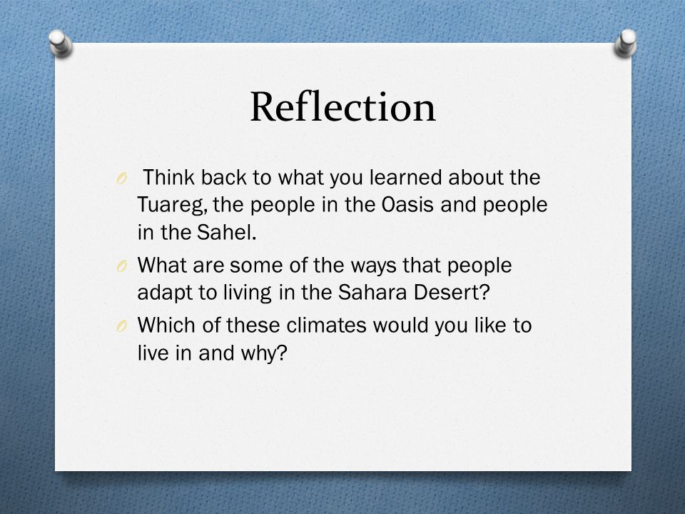 Reflection O Think back to what you learned about the Tuareg, the people in the Oasis and people in the Sahel.