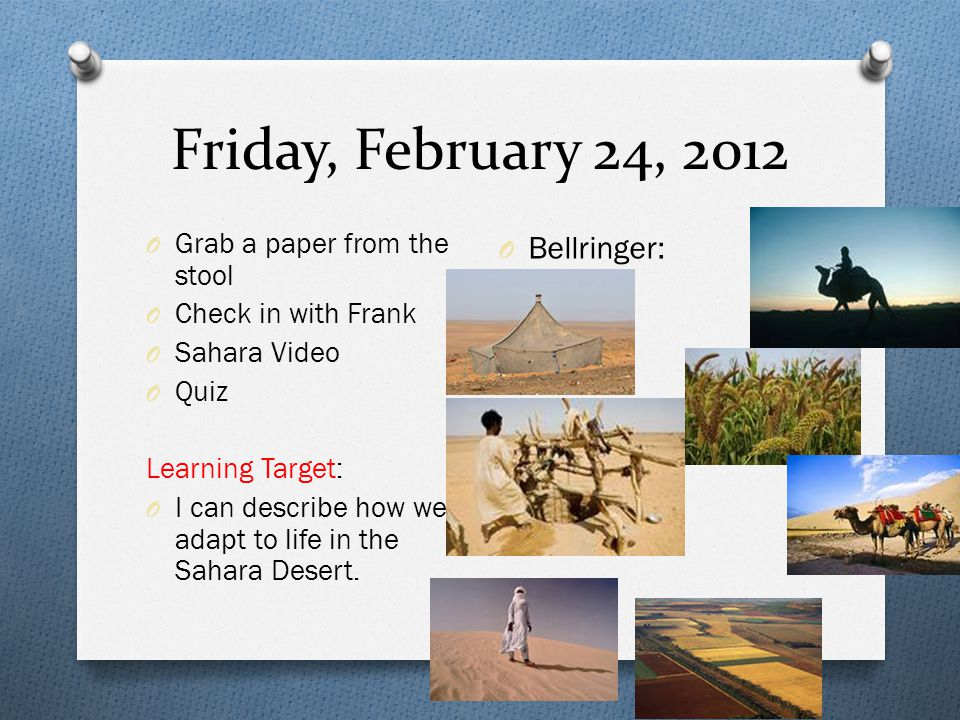 Friday, February 24, 2012 O Grab a paper from the stool O Check in with Frank O Sahara Video O Quiz Learning Target: O I can describe how we adapt to life in the Sahara Desert.