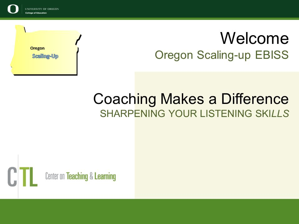 Welcome Oregon Scaling-up EBISS Coaching Makes a Difference SHARPENING YOUR LISTENING SKILLS Oregon