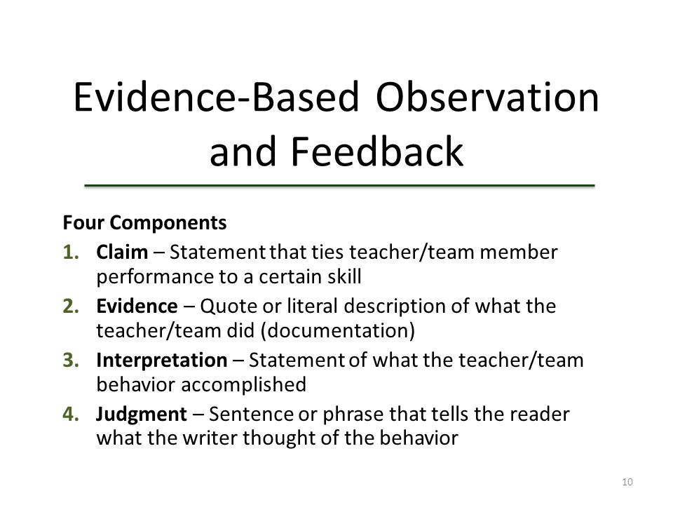 10 Evidence-Based Observation and Feedback Four Components 1.Claim – Statement that ties teacher/team member performance to a certain skill 2.Evidence