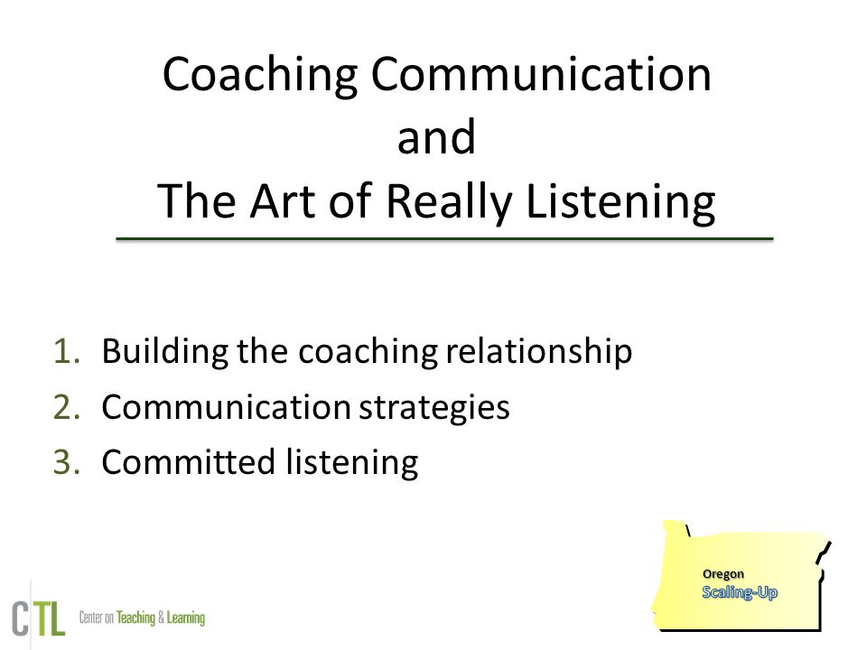 Coaching Communication and The Art of Really Listening 1.Building the coaching relationship 2.Communication strategies 3.Committed listening Oregon