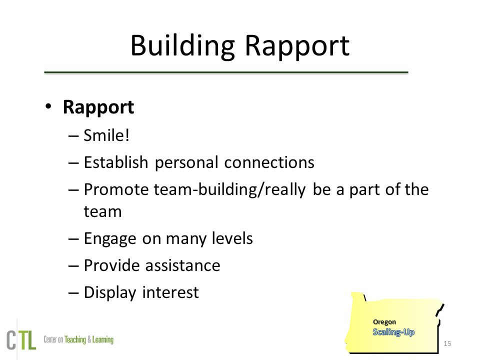 15 Building Rapport Rapport – Smile! – Establish personal connections – Promote team-building/really be a part of the team – Engage on many levels – P