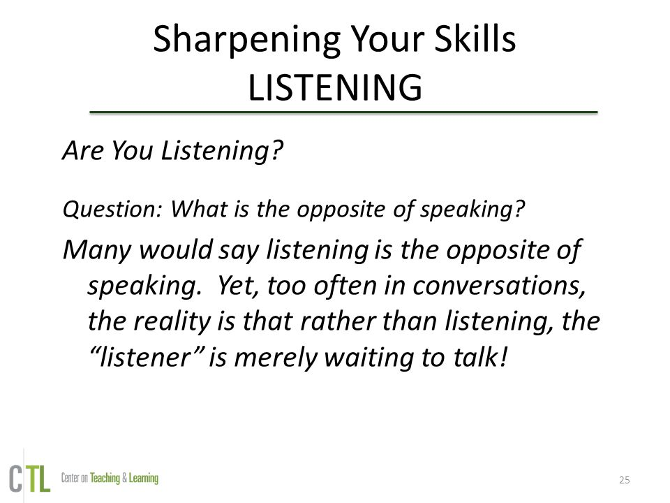 25 Sharpening Your Skills LISTENING Are You Listening? Question: What is the opposite of speaking? Many would say listening is the opposite of speakin