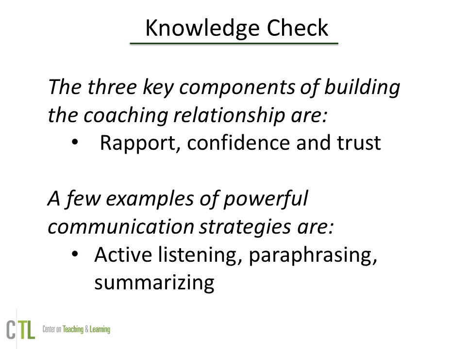 Knowledge Check The three key components of building the coaching relationship are: Rapport, confidence and trust A few examples of powerful communica