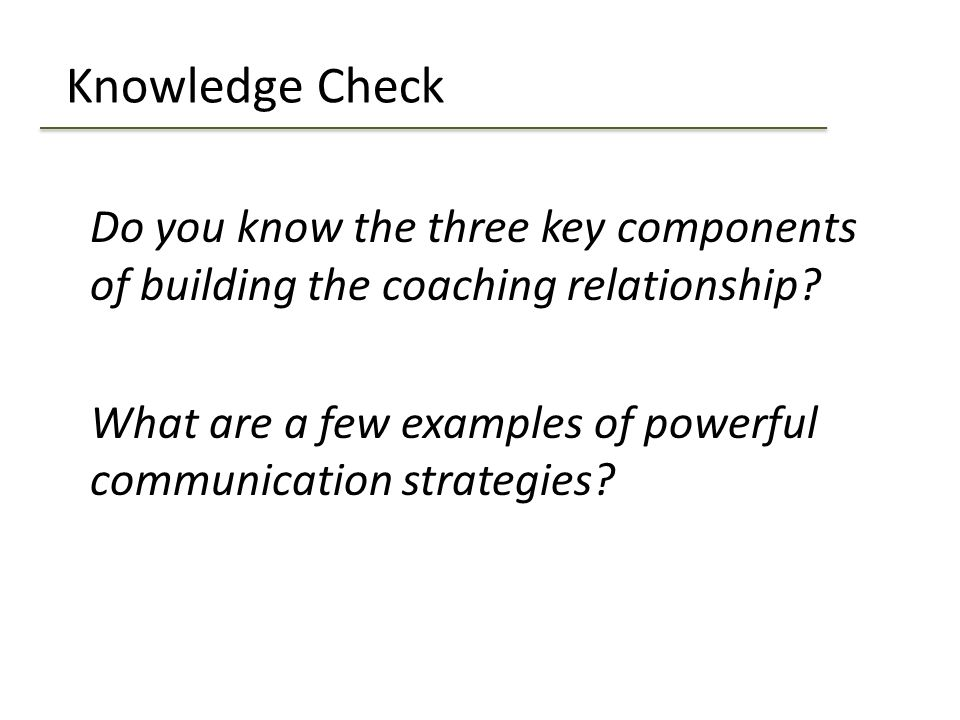 Knowledge Check Do you know the three key components of building the coaching relationship? What are a few examples of powerful communication strategi