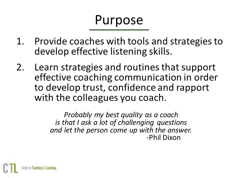 Purpose 1.Provide coaches with tools and strategies to develop effective listening skills. 2.Learn strategies and routines that support effective coac